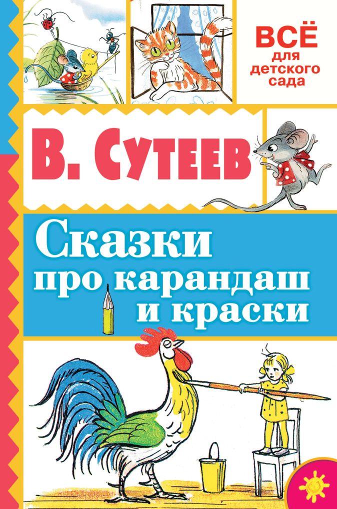 В. Сутеев - Сказки про карандаш и краски обложка книги