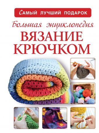 Большая энциклопедия. Вязание крючком Михайлова Т.В.