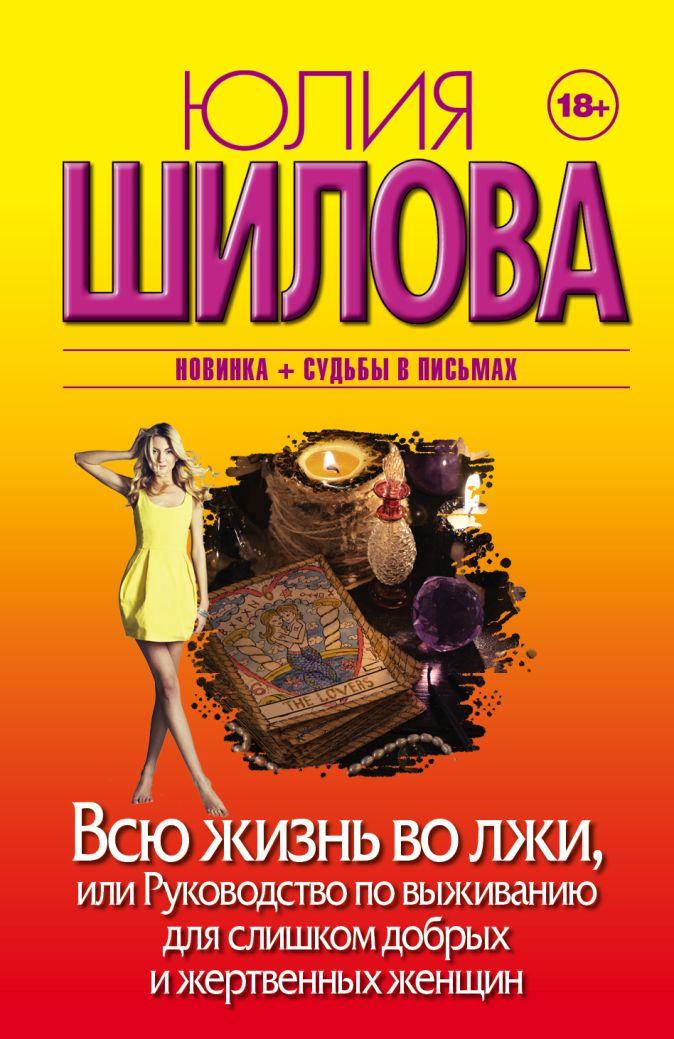 Всю жизнь во лжи, или Руководство по выживанию для слишком добрых и жертвенных женщин Юлия Шилова