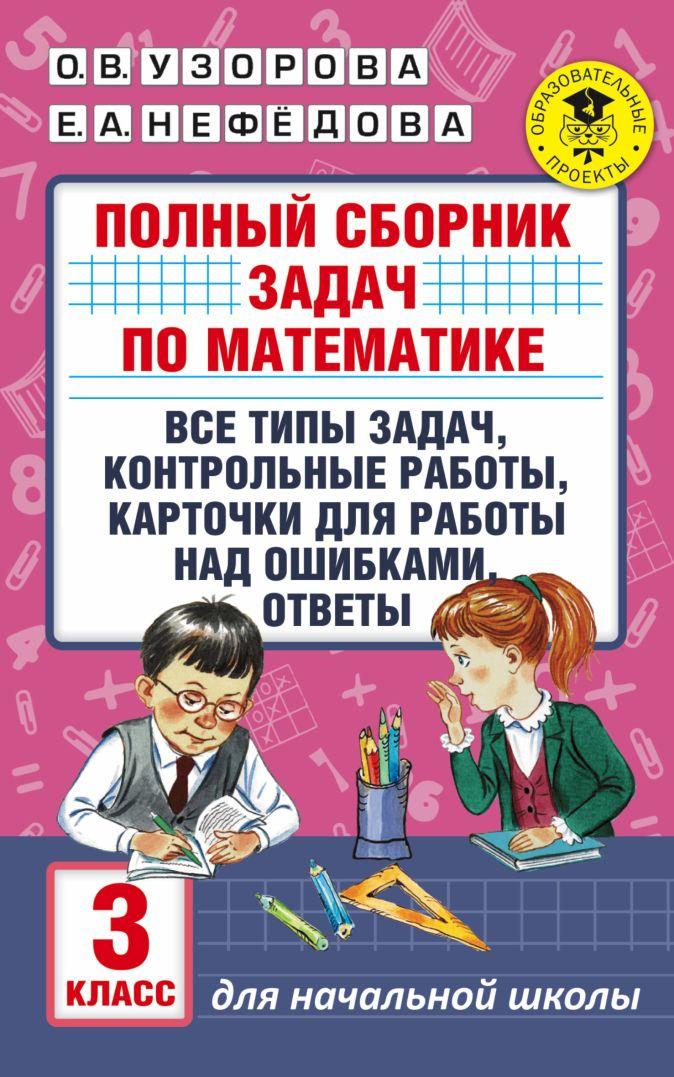 Узорова О.В., Нефёдова Е.А. - Полный сборник задач по математике. 3 класс. Все типы задач. Контрольные работы. Карточки для работы над ошибками. Ответы обложка книги