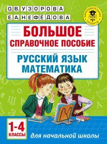 Большое справочное пособие для начальной школы. 1-4 классы. Русский язык. Математика