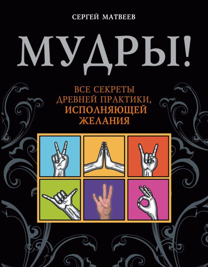 Сергей Матвеев - Мудры! Все секреты древней практики, исполняющей желания обложка книги