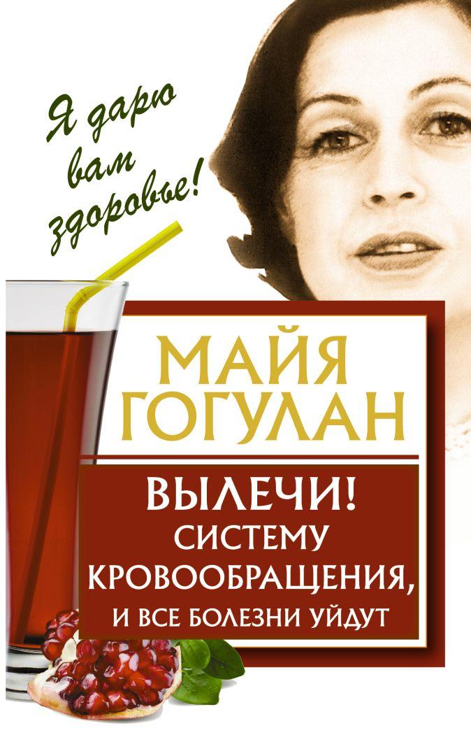 Майя Гогулан - Вылечи! Систему кровообращения, и все болезни уйдут обложка книги