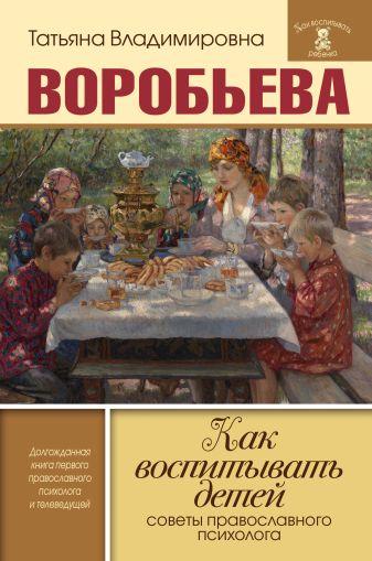 Татьяна Воробьева - Как воспитывать детей. Советы православного психолога обложка книги