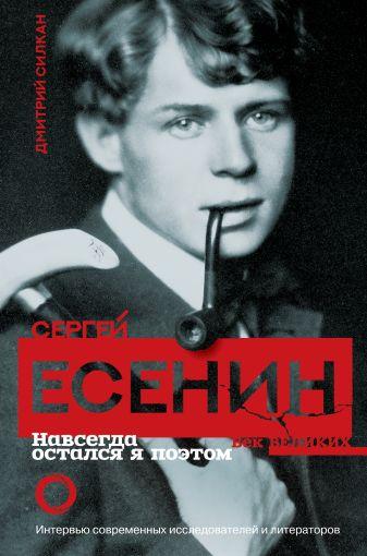 Д Силкан - Сергей Есенин. Навсегда остался я поэтом обложка книги