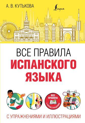 Кутькова А.В. - Все правила испанского языка с упражнениями и иллюстрациями обложка книги