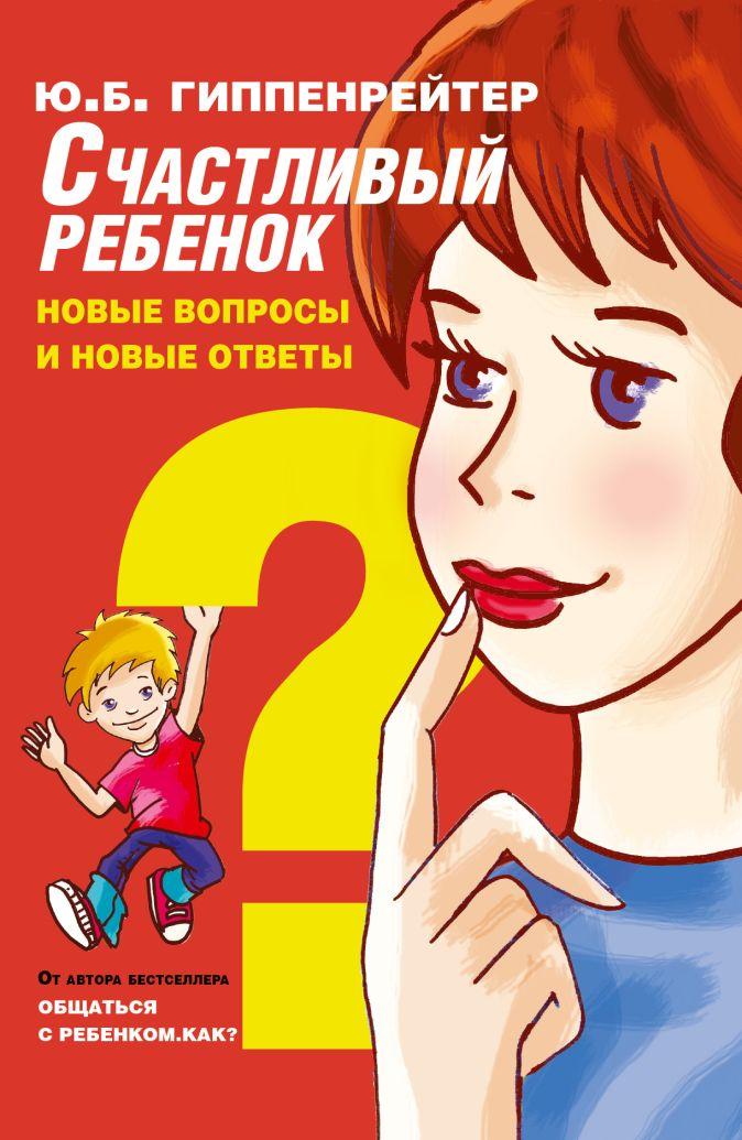 Гиппенрейтер Ю.Б. - Счастливый ребенок: новые вопросы и новые ответы обложка книги