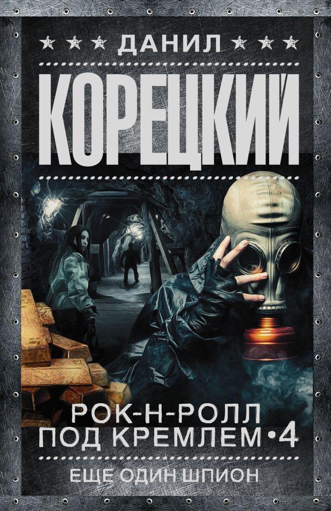 Данил Корецкий - Рок-н-ролл под Кремлем. Кн. 4. Еще один шпион обложка книги