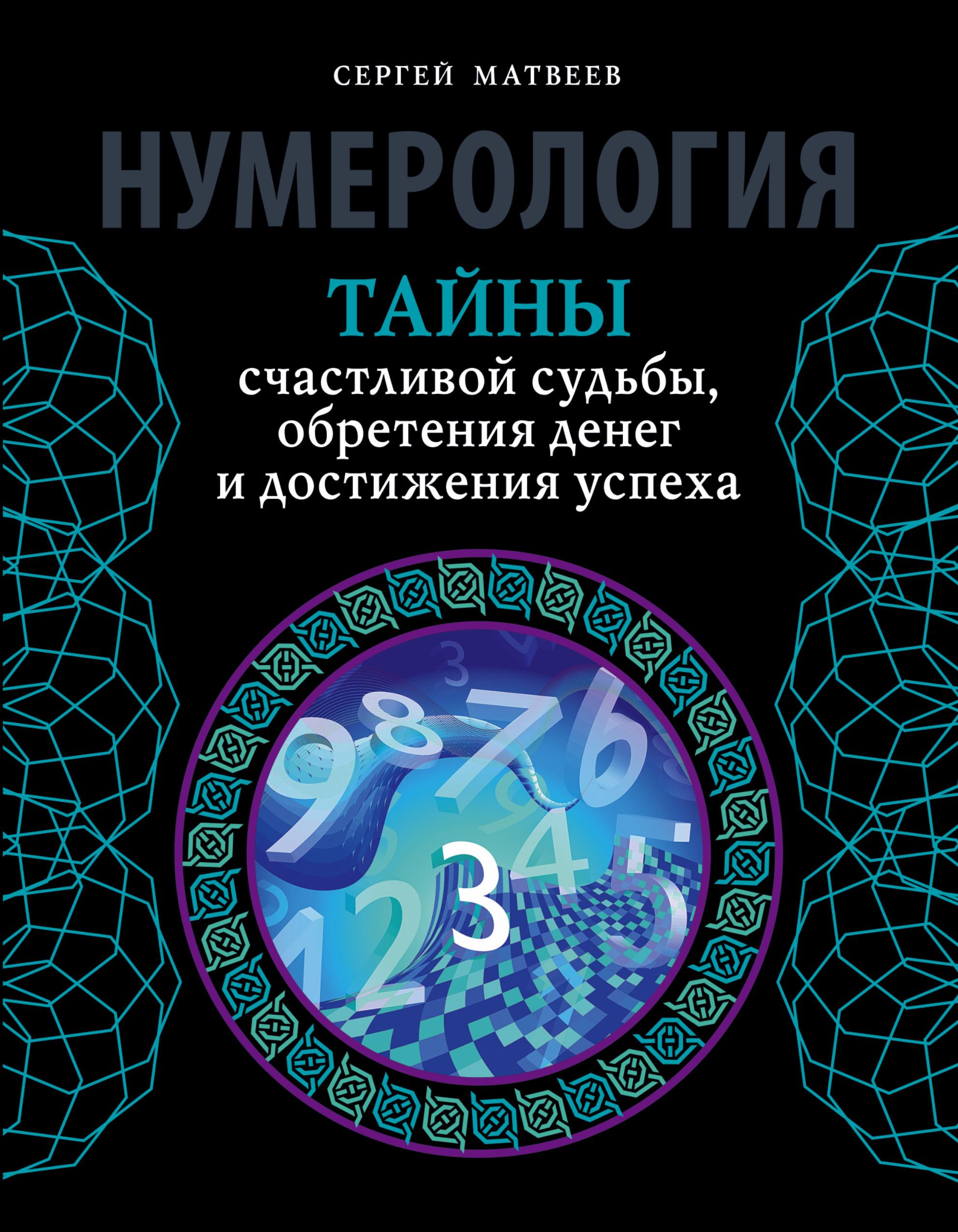 Матвеев С.А. Нумерология. Тайны счастливой судьбы, обретения денег и достижения успеха