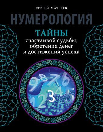 Нумерология. Тайны счастливой судьбы, обретения денег и достижения успеха Матвеев С.А.