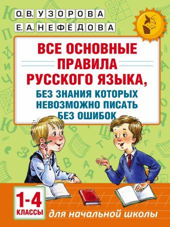 Все основные правила русского языка, без знания которых невозможно писать без ошибок. 1-4 классы Узорова О.В., Нефёдова Е.А.