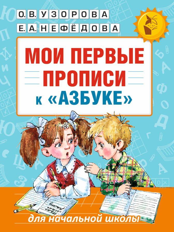 Мои первые прописи. К азбуке О.В. Узоровой, Е.А. Нефедовой Узорова О.В., Нефёдова Е.А.