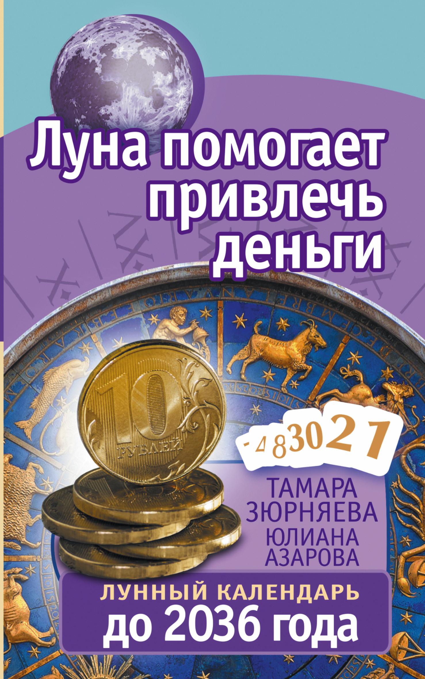 Зюрняева Тамара, Азарова Юлиана Луна помогает привлечь деньги. Лунный календарь до 2036 года зюрняева т азарова ю луна помогает привлечь деньги лунный календарь на 20 лет