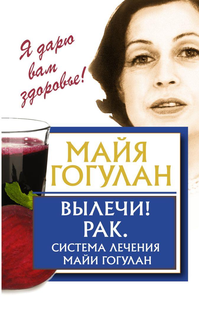 Майя Гогулан - Вылечи! Рак. Система Лечения Майи Гогулан обложка книги