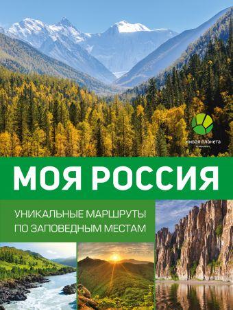 Моя Россия. Уникальные маршруты по заповедным местам Горбатовский В.В.