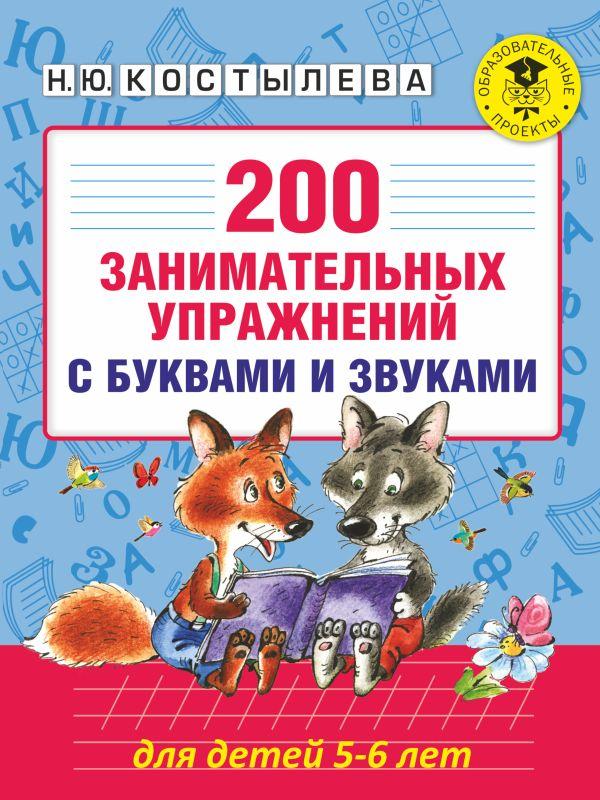 200 занимательных упражнений с буквами и звуками для детей 5-6 лет Костылева Н.Ю.