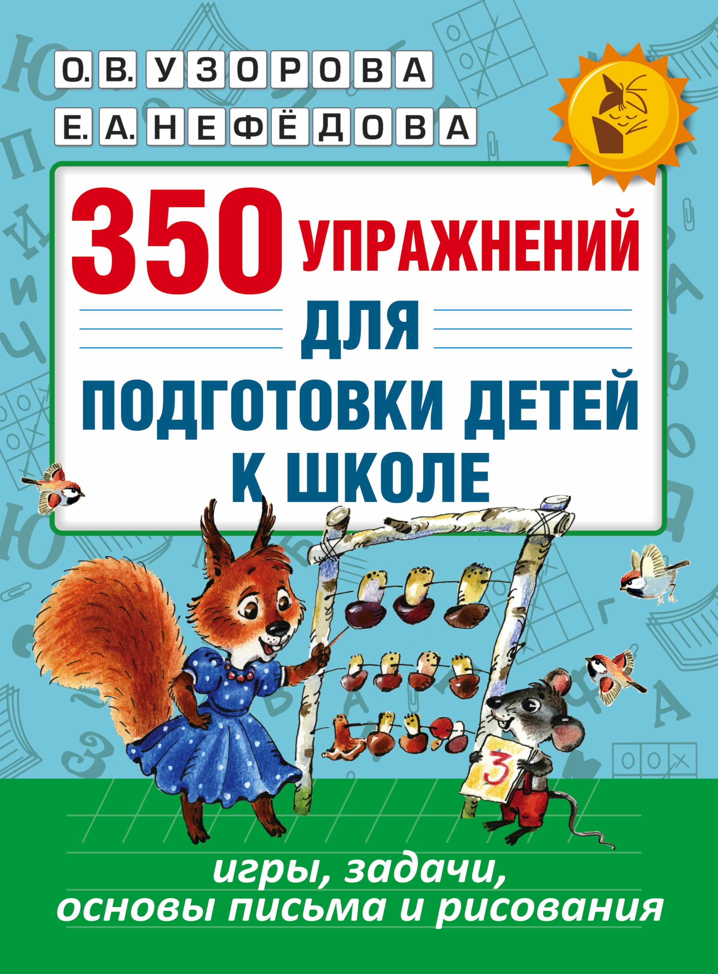 Узорова О.В., Нефёдова Е.А. 350 упражнений для подготовки детей к школе: игры, задачи, основы письма и рисования