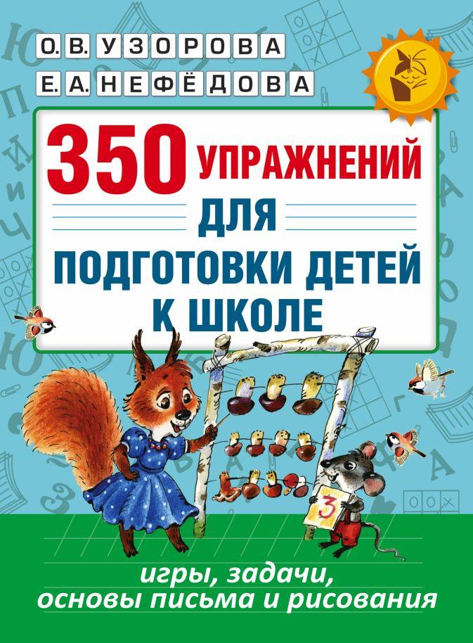 Узорова О.В., Нефёдова Е.А. - 350 упражнений для подготовки детей к школе: игры, задачи, основы письма и рисования обложка книги