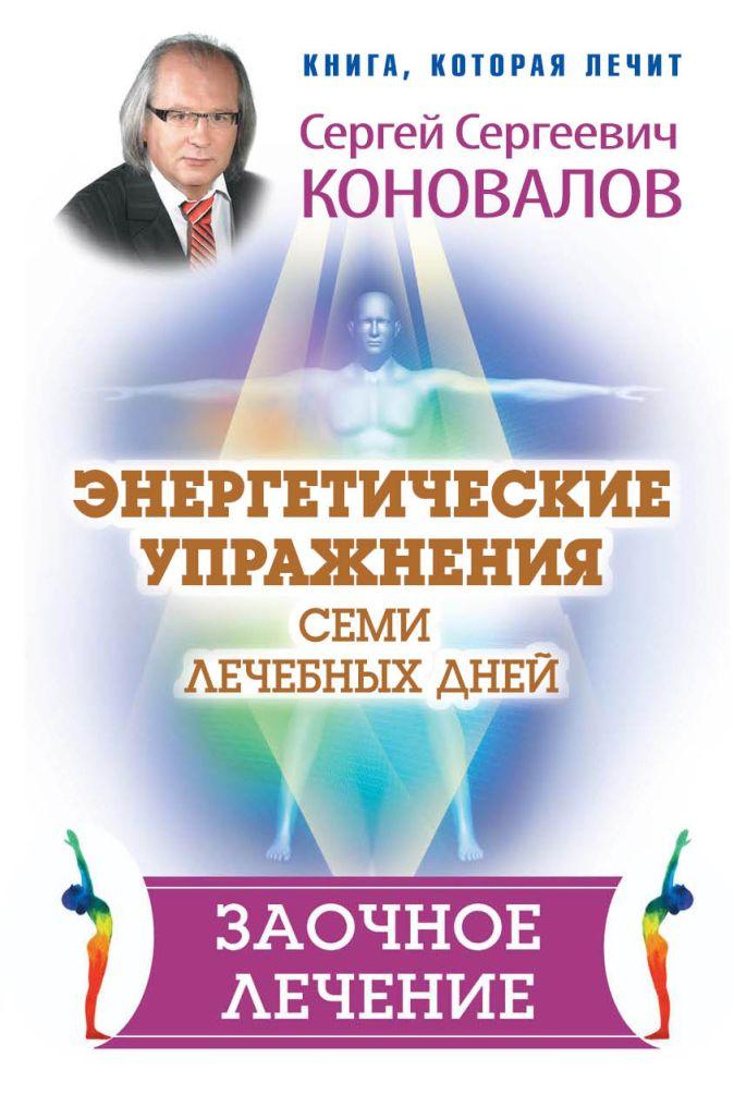 Сергей Сергеевич Коновалов - Энергетические упражнения семи лечебных дней. Заочное лечение обложка книги