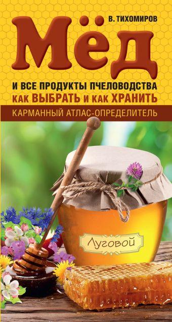 Мед и все продукты пчеловодства. Как выбрать и как хранить Тихомиров В.