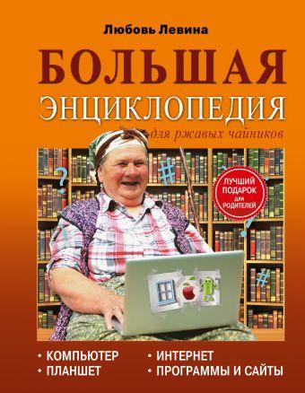 Большая энциклопедия для ржавых чайников: компьютер, планшет, Интернет Левина Л.Т.
