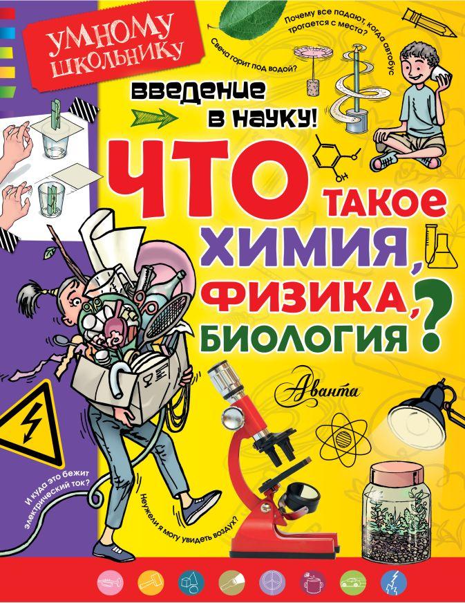 Введение в науку! Что такое химия, физика,биология? Тамислав Сенчански и др.
