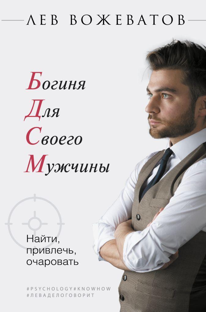 Лев Вожеватов - Богиня для своего мужчины. Найти, привлечь, очаровать обложка книги