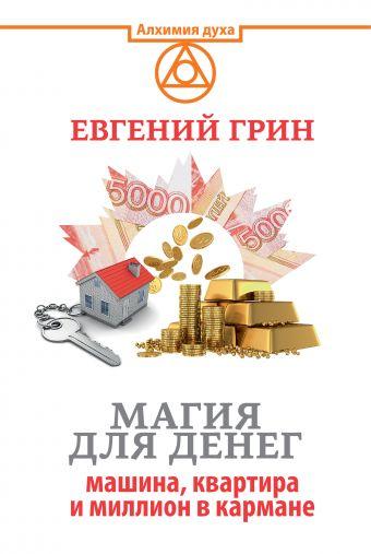 Магия для денег: машина, квартира и миллион в кармане Евгений Грин