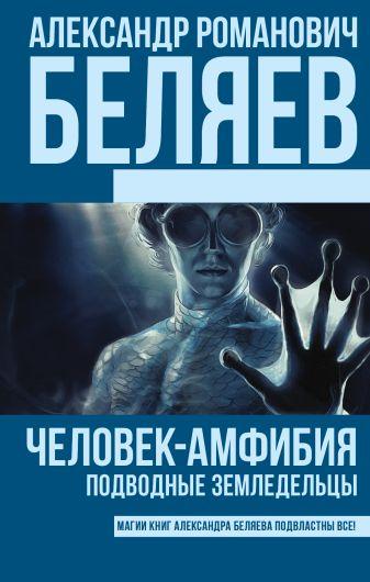 Александр Романович Беляев - Человек-амфибия. Подводные земледельцы обложка книги