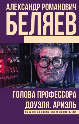 Александр Романович Беляев - Голова профессора Доуэля. Ариэль обложка книги