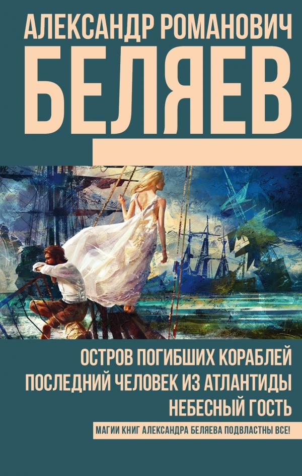 Беляев Александр Романович Остров погибших кораблей. Последний человек из Атлантиды. Небесный гость