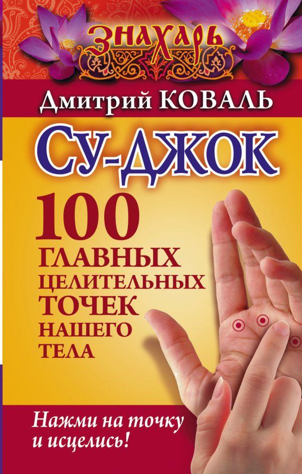 Су-джок. 100 главных целительных точек нашего тела. Нажми на точку и исцелись! Карпухина В.В.