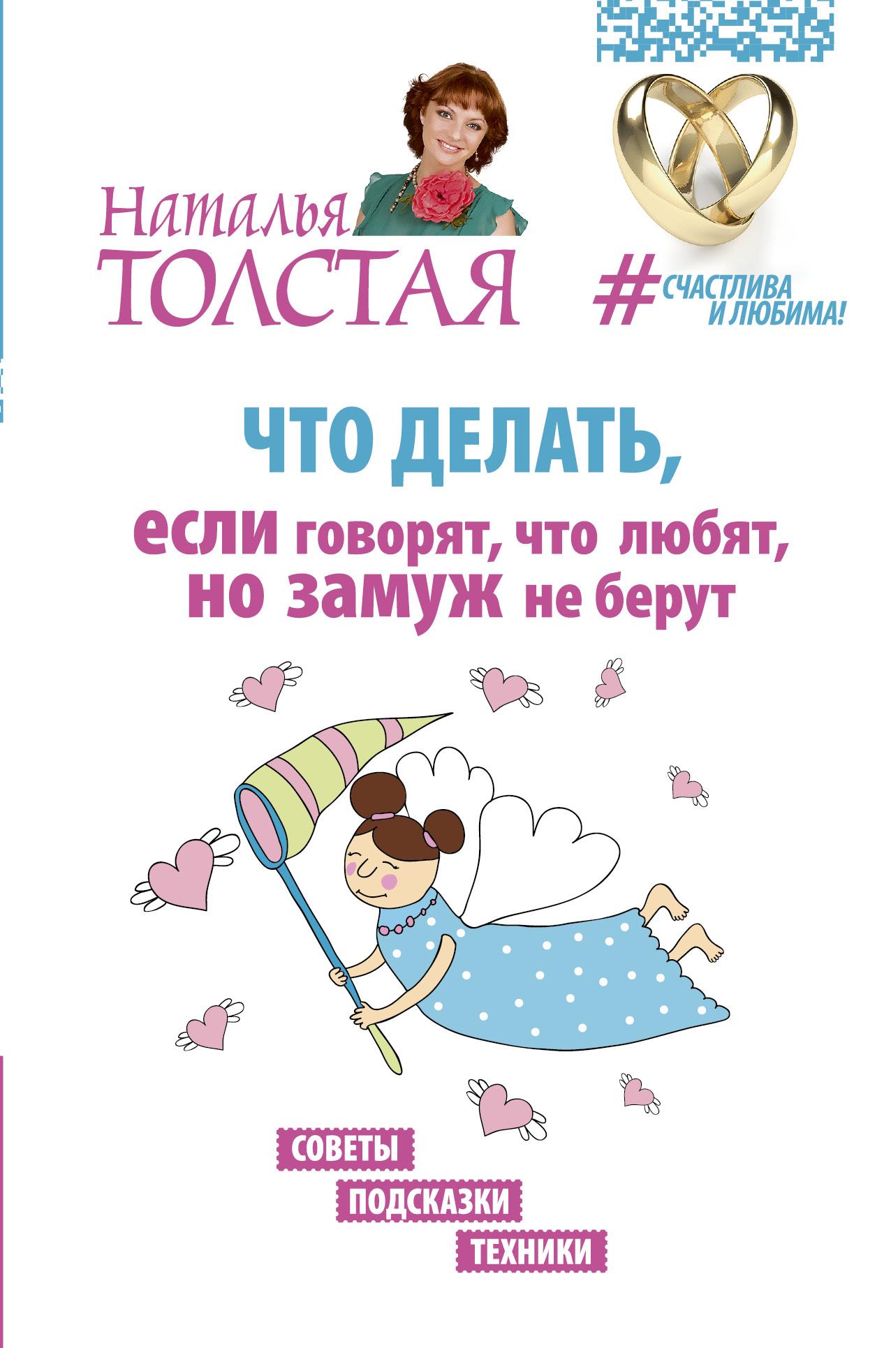 Толстая Наталья Владимировна Что делать, если говорят, что любят, но замуж не берут. Советы, подсказки, техники