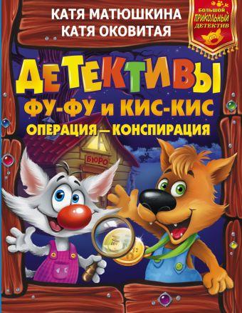 Детективы Фу-Фу и Кис-Кис. Операция - конспирация Матюшкина К., Оковитая Е.В.