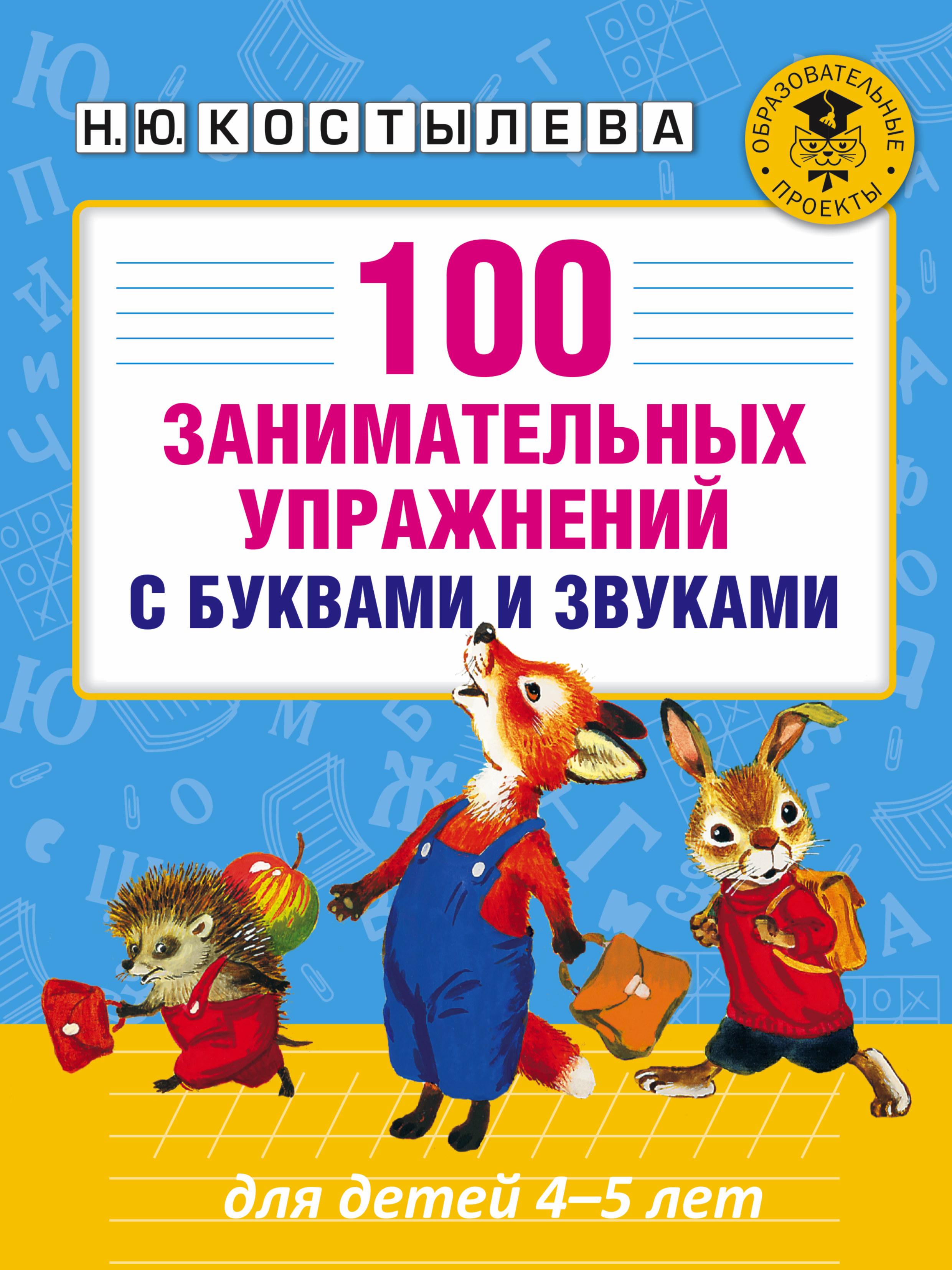 Костылева Н.Ю. 100 занимательных упражнений с буквами и звуками для детей 4-5 лет новиковская о а 300 упражнений с буквами и звуками