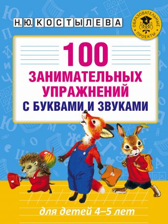 100 занимательных упражнений с буквами и звуками для детей 4-5 лет Костылева Н.Ю.