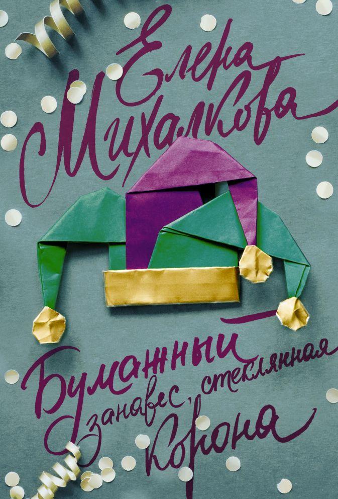Бумажный занавес, стеклянная корона Елена Михалкова