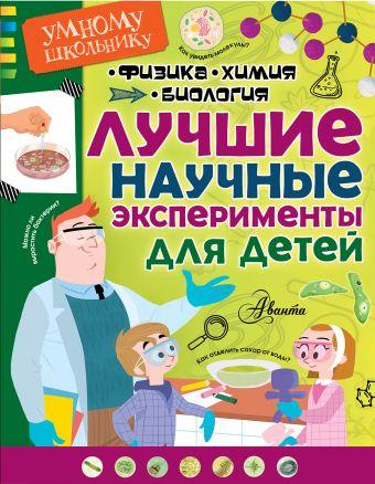 Лучшие научные эксперименты для детей. Физика, химия, биология