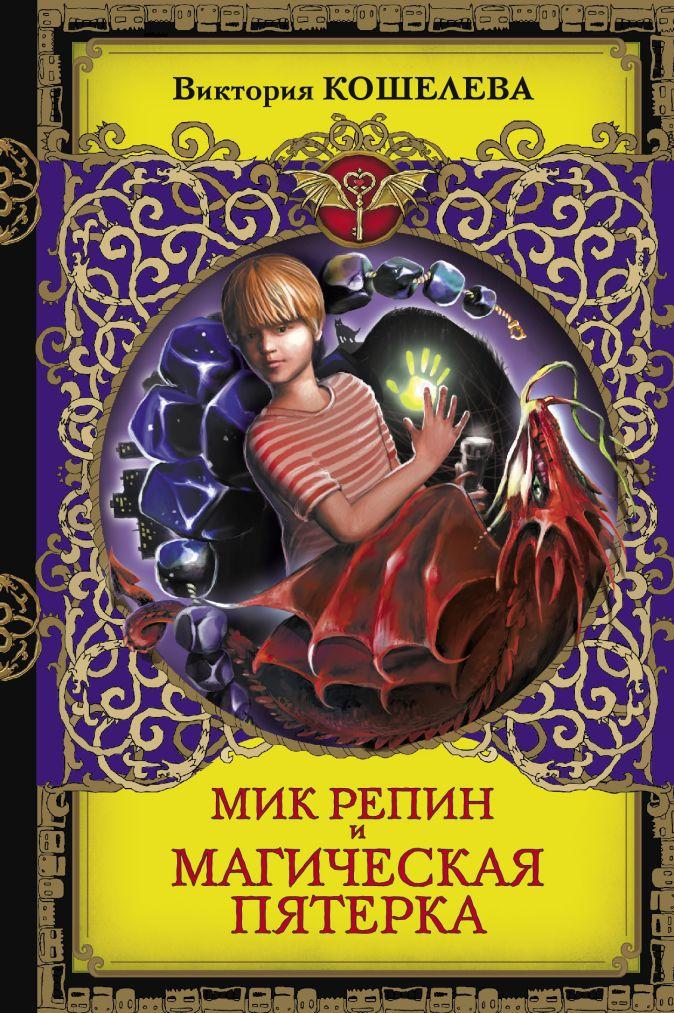 Виктория Кошелева - Мик Репин и Магическая Пятерка обложка книги