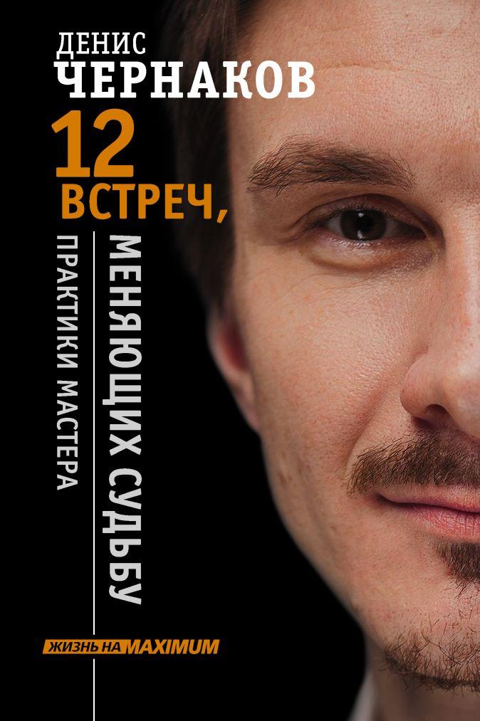 Денис Чернаков - 12 встреч, меняющих судьбу. Практики Мастера обложка книги