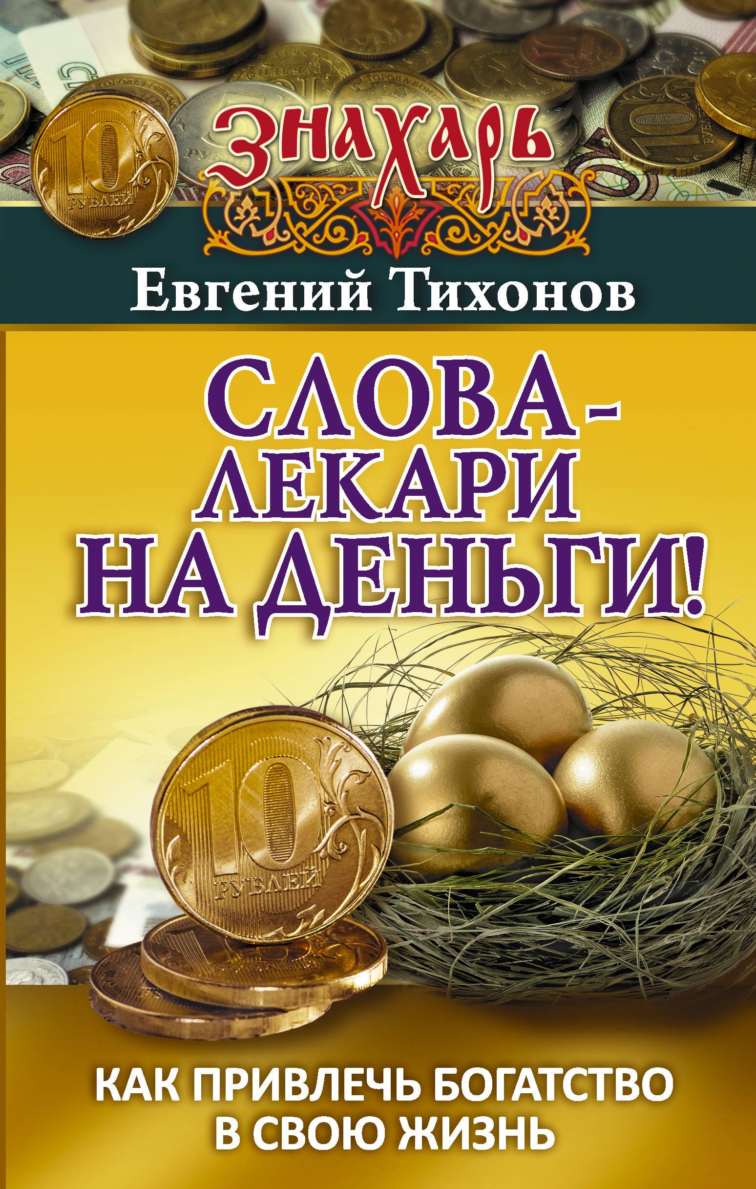 Евгений Тихонов Слова-лекари на деньги! Как привлечь богатство в свою жизнь