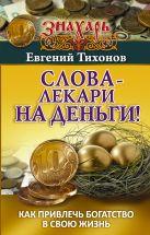 Тихонов Евгений - Слова-лекари на деньги! Как привлечь богатство в свою жизнь' обложка книги