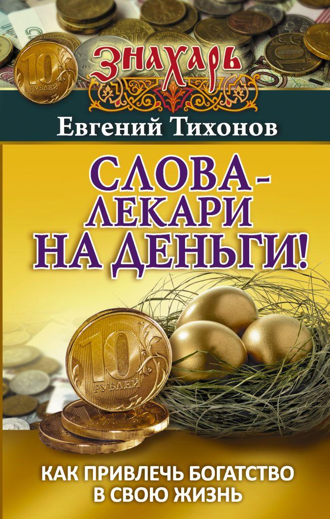 Слова-лекари на деньги! Как привлечь богатство в свою жизнь Евгений Тихонов