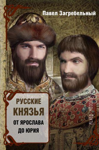 Павел Загребельный - Русские князья. От Ярослава до Юрия обложка книги