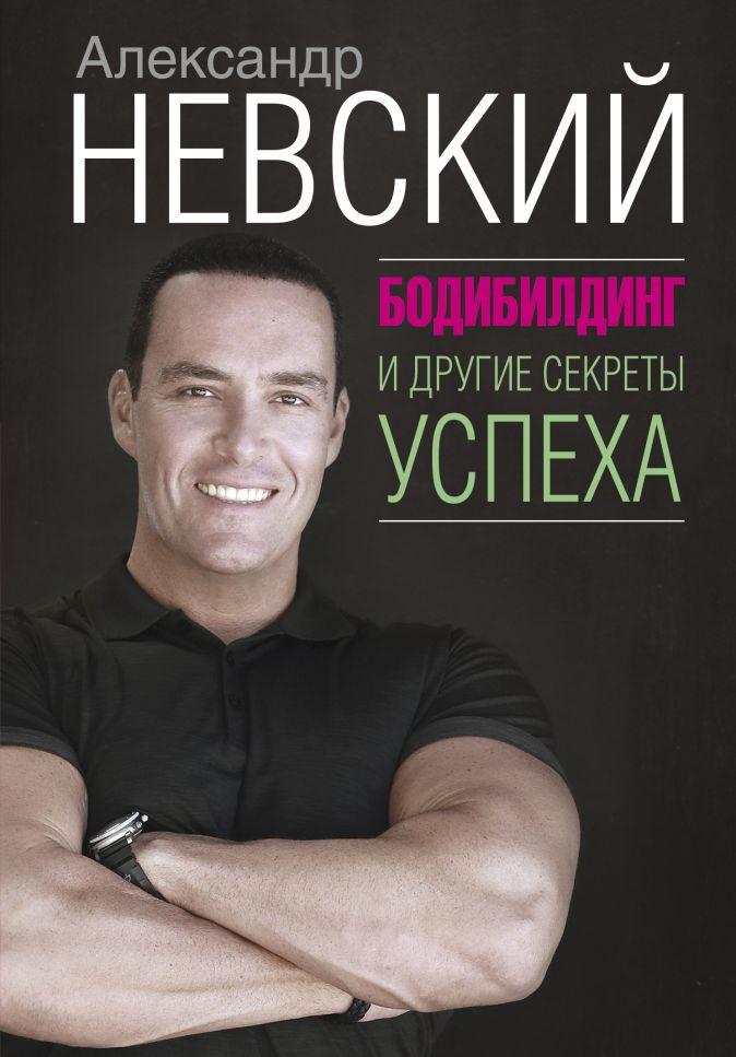 Александр Невский - Бодибилдинг и другие секреты успеха обложка книги