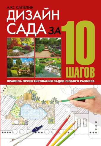 Дизайн сада за 10 шагов. Правила проектирования садов любого размера Сапелин А.Ю.