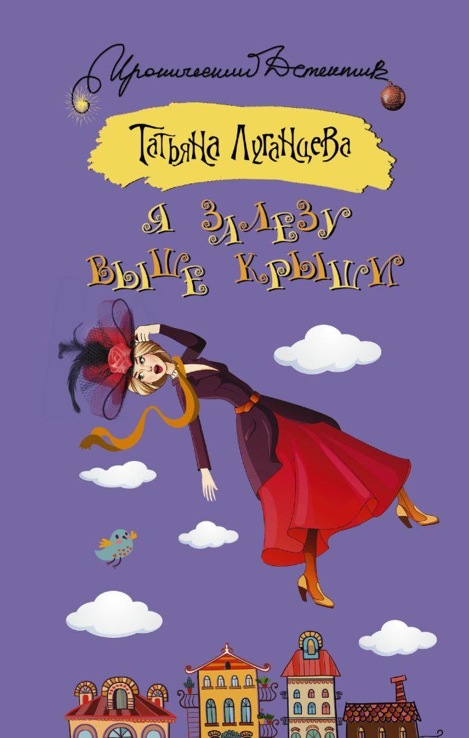 Татьяна Луганцева - Я залезу выше крыши обложка книги