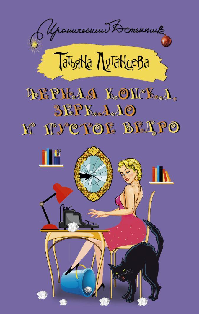Татьяна Луганцева - Черная кошка, зеркало и пустое ведро обложка книги