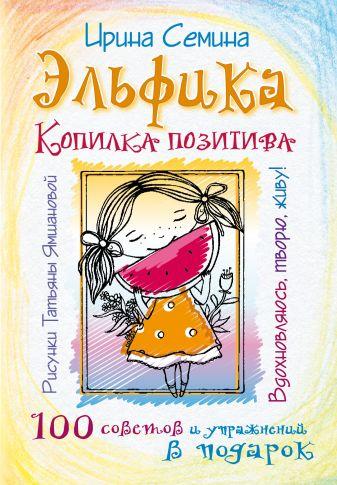 Ирина Семина - Эльфика. Копилка позитива. Вдохновляюсь, творю, живу! 100 советов и упражнений в подарок обложка книги