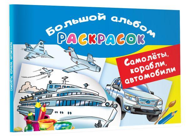 Самолеты, корабли, автомобили. Большой альбом раскрасок Рахманов В.А.